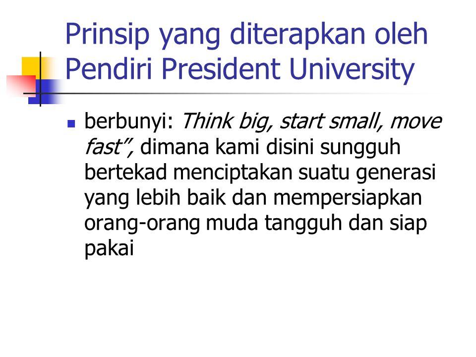 Prinsip yang diterapkan oleh Pendiri President University berbunyi: Think big, start small, move fast , dimana kami disini sungguh bertekad menciptakan suatu generasi yang lebih baik dan mempersiapkan orang-orang muda tangguh dan siap pakai