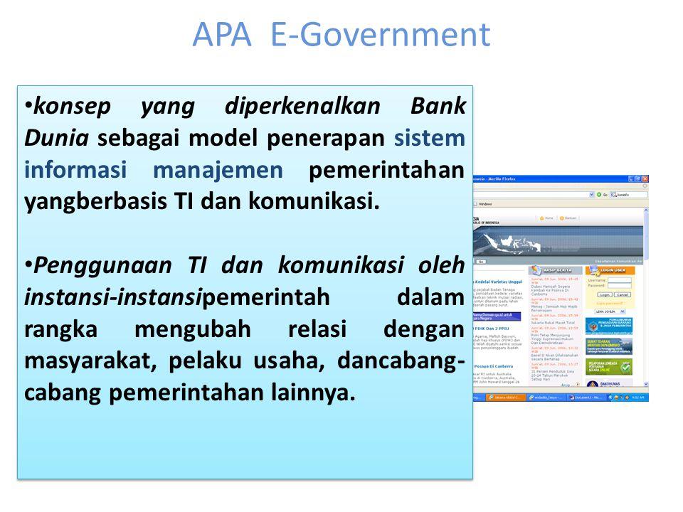 APA E-Government konsep yang diperkenalkan Bank Dunia sebagai model penerapan sistem informasi manajemen pemerintahan yangberbasis TI dan komunikasi.