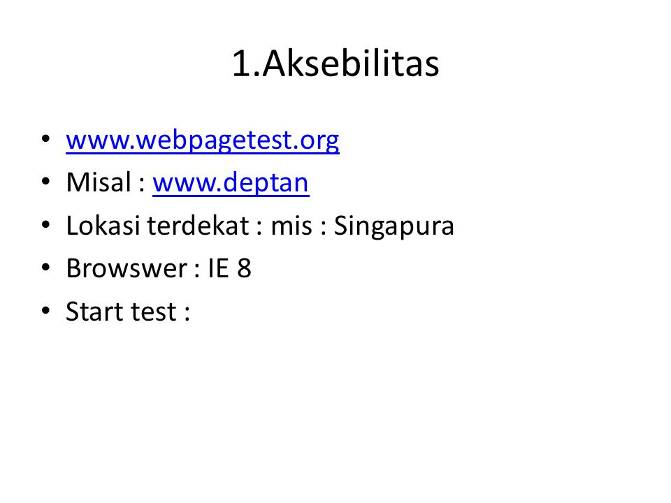 1.Aksebilitas www.webpagetest.org Misal : www.deptanwww.deptan Lokasi terdekat : mis : Singapura Browswer : IE 8 Start test :
