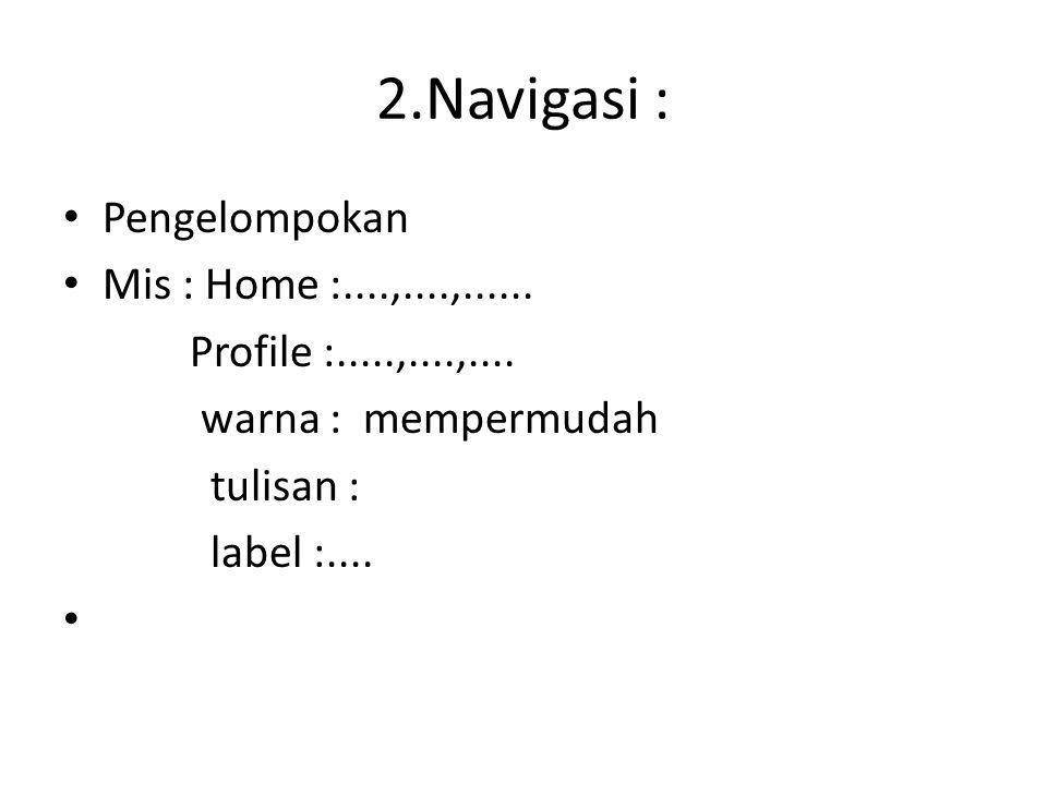 2.Navigasi : Pengelompokan Mis : Home :....,....,...... Profile :.....,....,.... warna : mempermudah tulisan : label :....