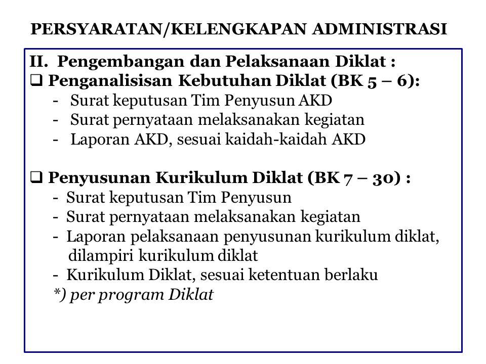 PERSYARATAN/KELENGKAPAN ADMINISTRASI II. Pengembangan dan Pelaksanaan Diklat :  Penganalisisan Kebutuhan Diklat (BK 5 – 6): - Surat keputusan Tim Pen