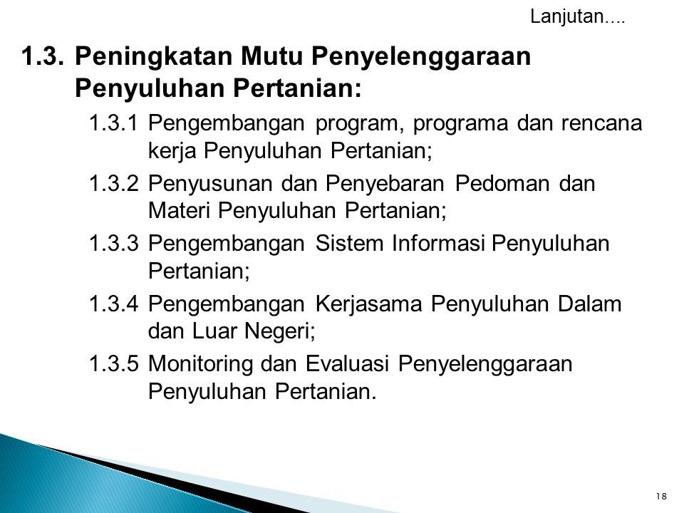 18 1.3.Peningkatan Mutu Penyelenggaraan Penyuluhan Pertanian: 1.3.1Pengembangan program, programa dan rencana kerja Penyuluhan Pertanian; 1.3.2 Penyusunan dan Penyebaran Pedoman dan Materi Penyuluhan Pertanian; 1.3.3 Pengembangan Sistem Informasi Penyuluhan Pertanian; 1.3.4 Pengembangan Kerjasama Penyuluhan Dalam dan Luar Negeri; 1.3.5 Monitoring dan Evaluasi Penyelenggaraan Penyuluhan Pertanian.