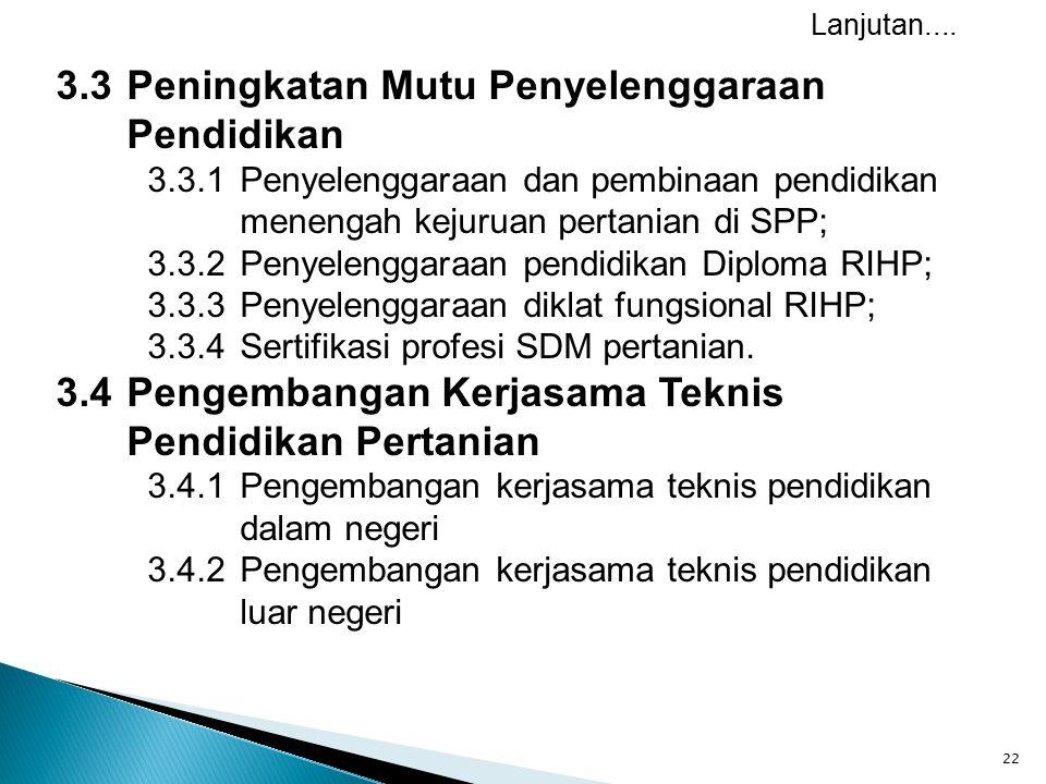 22 3.3Peningkatan Mutu Penyelenggaraan Pendidikan 3.3.1Penyelenggaraan dan pembinaan pendidikan menengah kejuruan pertanian di SPP; 3.3.2Penyelenggaraan pendidikan Diploma RIHP; 3.3.3 Penyelenggaraan diklat fungsional RIHP; 3.3.4Sertifikasi profesi SDM pertanian.