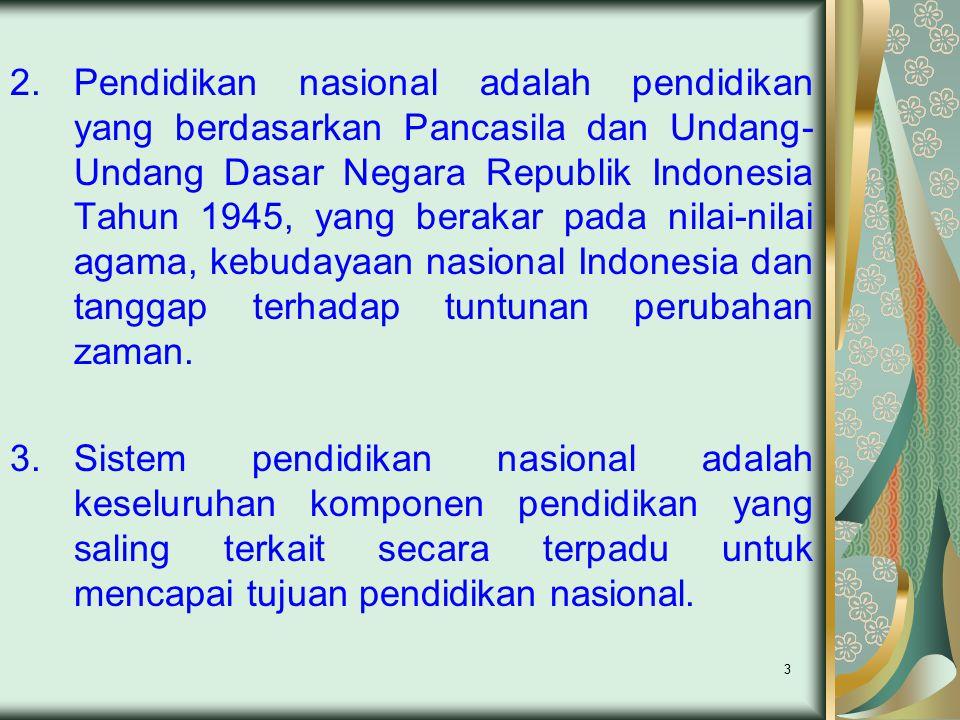 3 2.Pendidikan nasional adalah pendidikan yang berdasarkan Pancasila dan Undang- Undang Dasar Negara Republik Indonesia Tahun 1945, yang berakar pada nilai-nilai agama, kebudayaan nasional Indonesia dan tanggap terhadap tuntunan perubahan zaman.