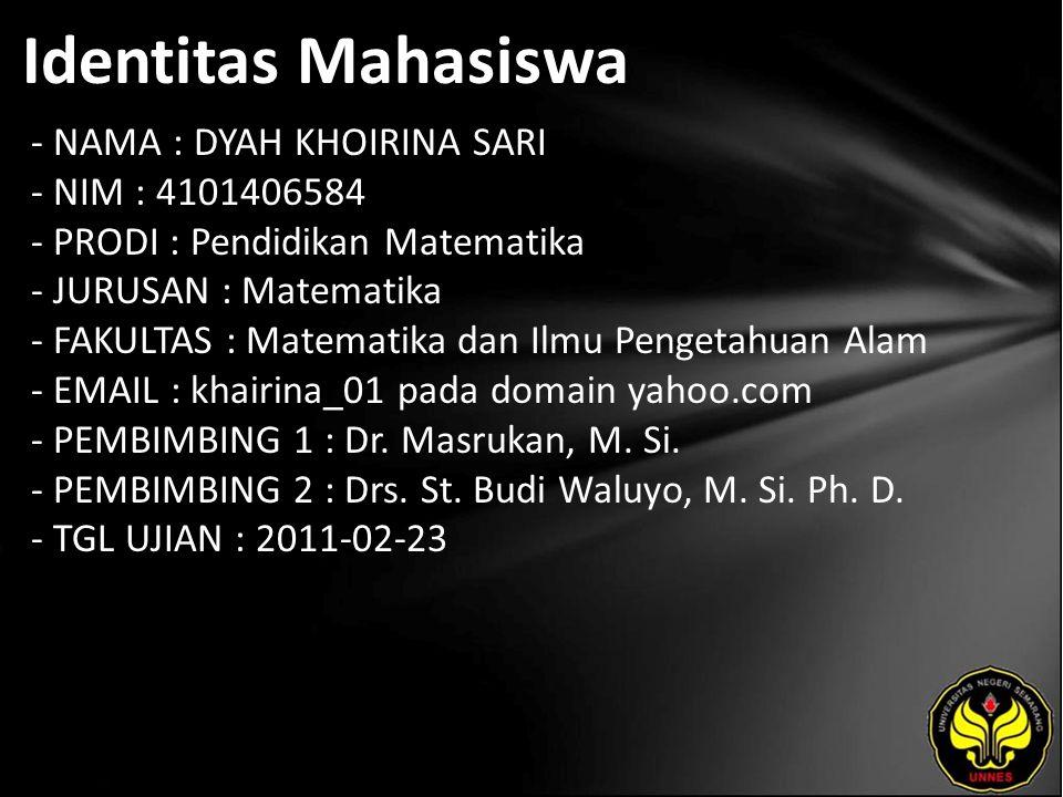 Identitas Mahasiswa - NAMA : DYAH KHOIRINA SARI - NIM : 4101406584 - PRODI : Pendidikan Matematika - JURUSAN : Matematika - FAKULTAS : Matematika dan Ilmu Pengetahuan Alam - EMAIL : khairina_01 pada domain yahoo.com - PEMBIMBING 1 : Dr.