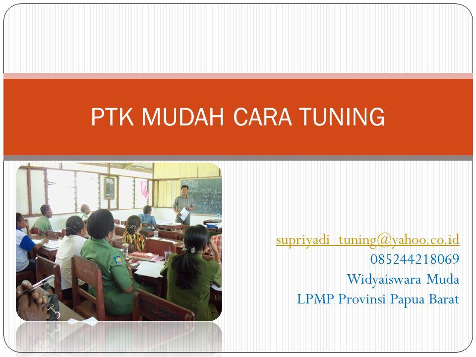 PTK MUDAH CARA TUNING supriyadi_tuning@yahoo.co.id 085244218069 Widyaiswara Muda LPMP Provinsi Papua Barat