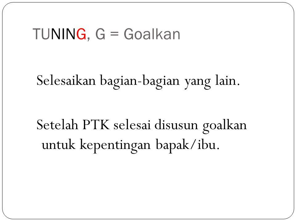 TUNING, G = Goalkan Selesaikan bagian-bagian yang lain. Setelah PTK selesai disusun goalkan untuk kepentingan bapak/ibu.
