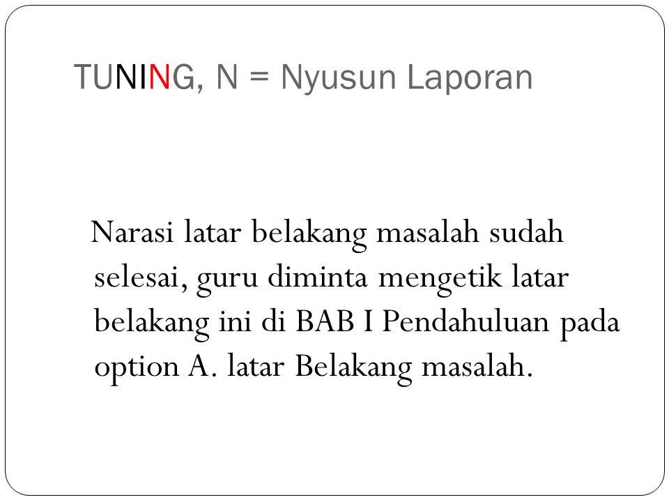 TUNING, N = Nyusun Laporan Narasi latar belakang masalah sudah selesai, guru diminta mengetik latar belakang ini di BAB I Pendahuluan pada option A. l