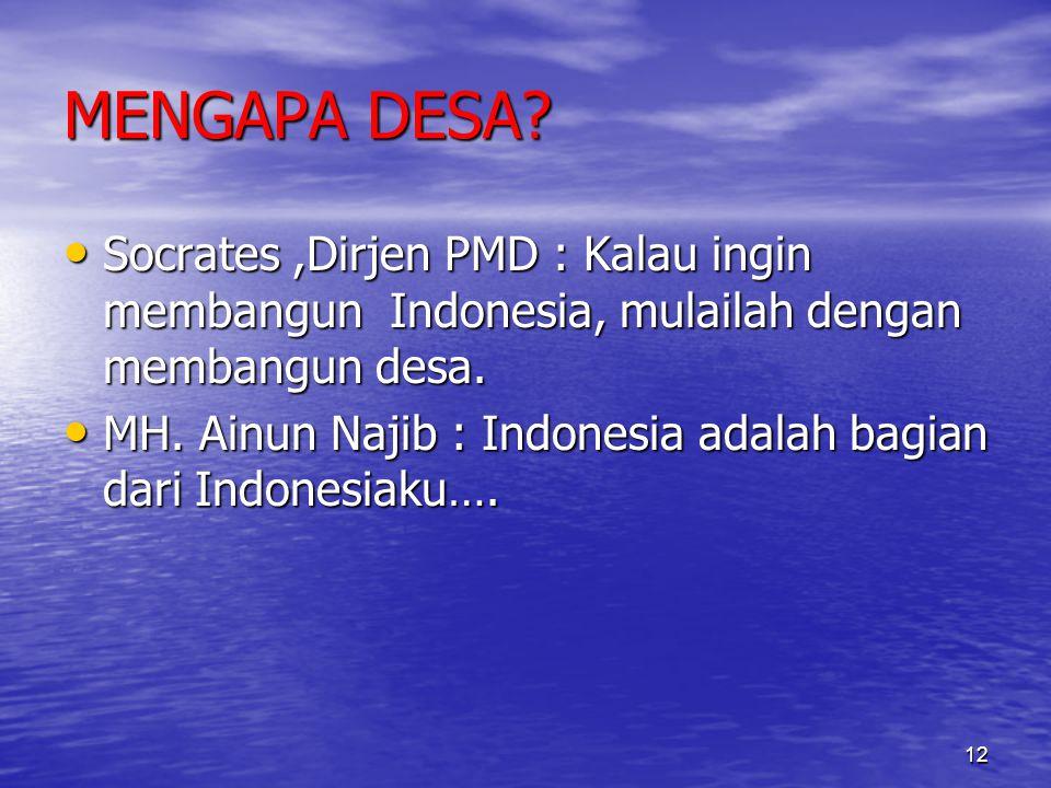 MENGAPA DESA? Socrates,Dirjen PMD : Kalau ingin membangun Indonesia, mulailah dengan membangun desa. Socrates,Dirjen PMD : Kalau ingin membangun Indon