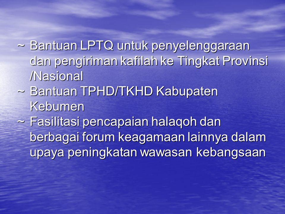 ~ Bantuan LPTQ untuk penyelenggaraan dan pengiriman kafilah ke Tingkat Provinsi /Nasional ~Bantuan TPHD/TKHD Kabupaten Kebumen ~Fasilitasi pencapaian