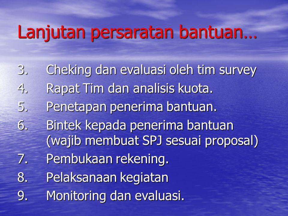 Lanjutan persaratan bantuan… 3.Cheking dan evaluasi oleh tim survey 4.Rapat Tim dan analisis kuota. 5.Penetapan penerima bantuan. 6.Bintek kepada pene
