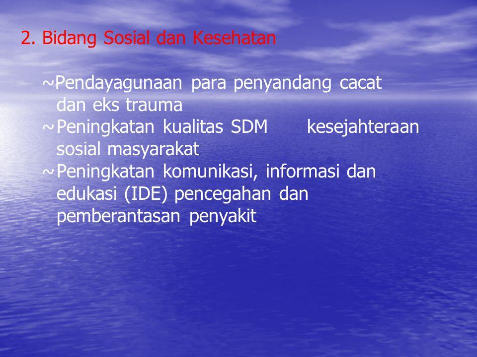 2. Bidang Sosial dan Kesehatan ~Pendayagunaan para penyandang cacat dan eks trauma ~Peningkatan kualitas SDM kesejahteraan sosial masyarakat ~Peningka