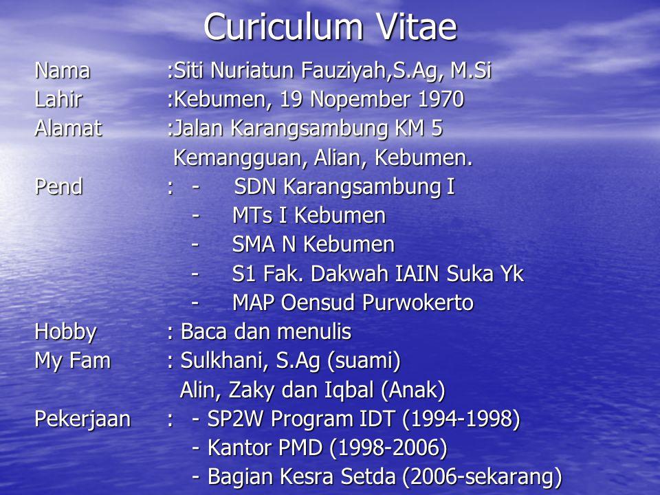 Curiculum Vitae Nama:Siti Nuriatun Fauziyah,S.Ag, M.Si Lahir:Kebumen, 19 Nopember 1970 Alamat:Jalan Karangsambung KM 5 Kemangguan, Alian, Kebumen. Kem
