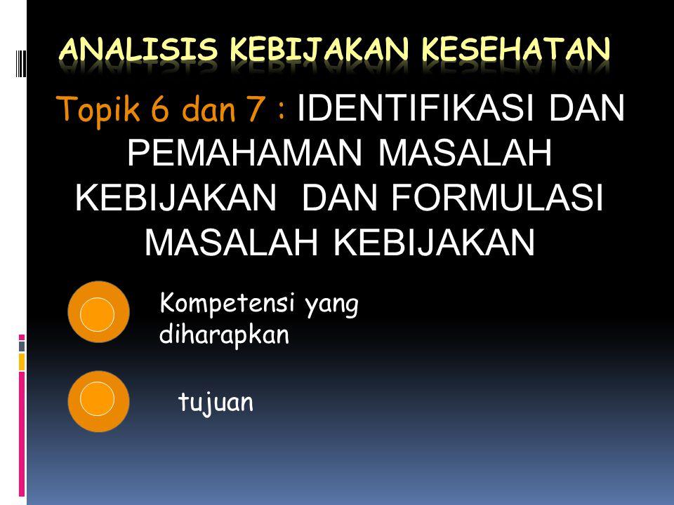 Kompetensi yang diharapkan tujuan Topik 6 dan 7 : Topik 6 dan 7 : IDENTIFIKASI DAN PEMAHAMAN MASALAH KEBIJAKAN DAN FORMULASI MASALAH KEBIJAKAN