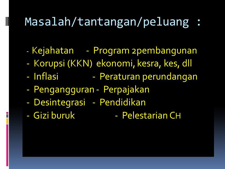 Masalah/tantangan/peluang : - Kejahatan - Program 2pembangunan - Korupsi (KKN) ekonomi, kesra, kes, dll - Inflasi- Peraturan perundangan - Pengangguran - Perpajakan - Desintegrasi- Pendidikan - Gizi buruk- Pelestarian C H