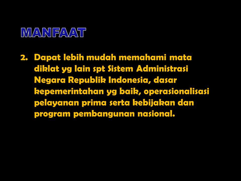 2.Dapat lebih mudah memahami mata diklat yg lain spt Sistem Administrasi Negara Republik Indonesia, dasar kepemerintahan yg baik, operasionalisasi pel