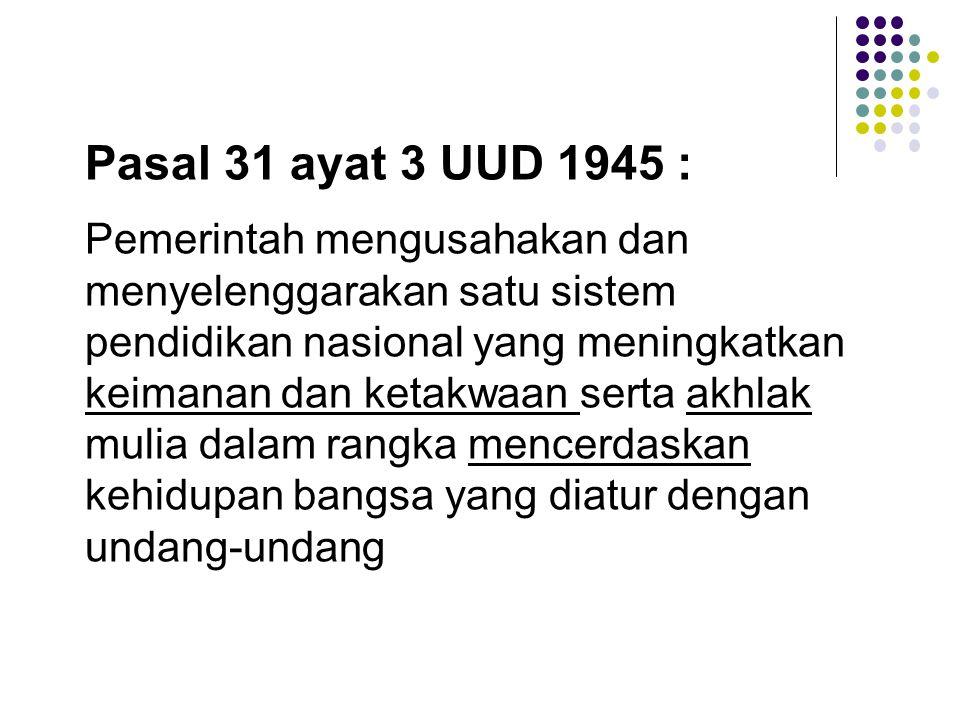 Pasal 31 ayat 3 UUD 1945 : Pemerintah mengusahakan dan menyelenggarakan satu sistem pendidikan nasional yang meningkatkan keimanan dan ketakwaan serta akhlak mulia dalam rangka mencerdaskan kehidupan bangsa yang diatur dengan undang-undang