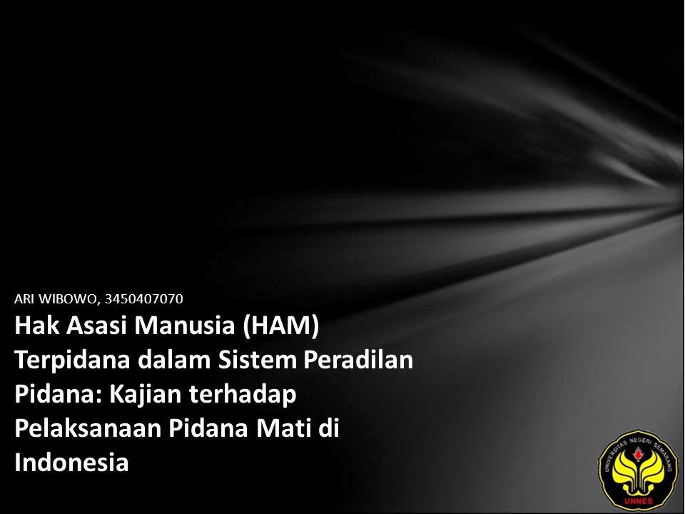 ARI WIBOWO, 3450407070 Hak Asasi Manusia (HAM) Terpidana dalam Sistem Peradilan Pidana: Kajian terhadap Pelaksanaan Pidana Mati di Indonesia