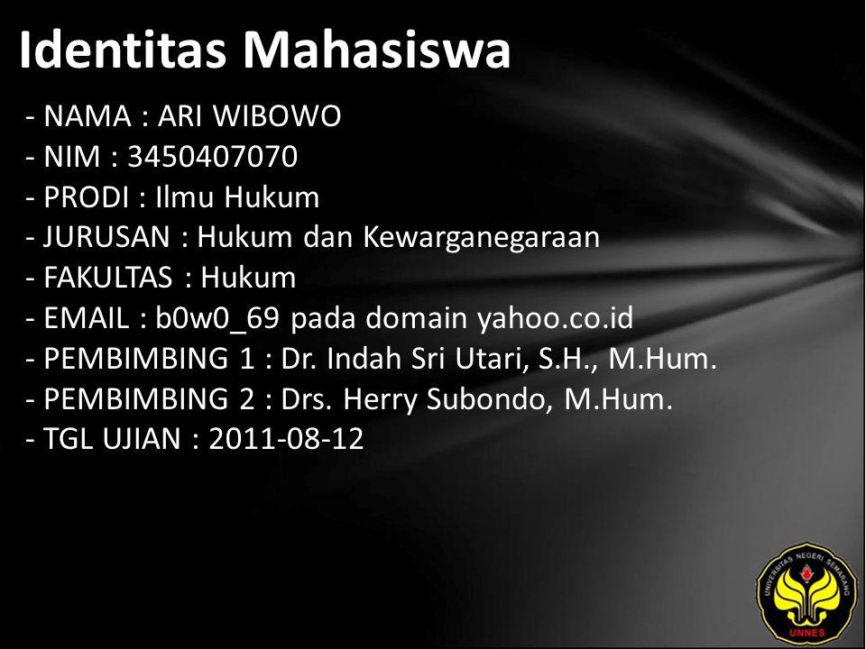 Identitas Mahasiswa - NAMA : ARI WIBOWO - NIM : 3450407070 - PRODI : Ilmu Hukum - JURUSAN : Hukum dan Kewarganegaraan - FAKULTAS : Hukum - EMAIL : b0w0_69 pada domain yahoo.co.id - PEMBIMBING 1 : Dr.