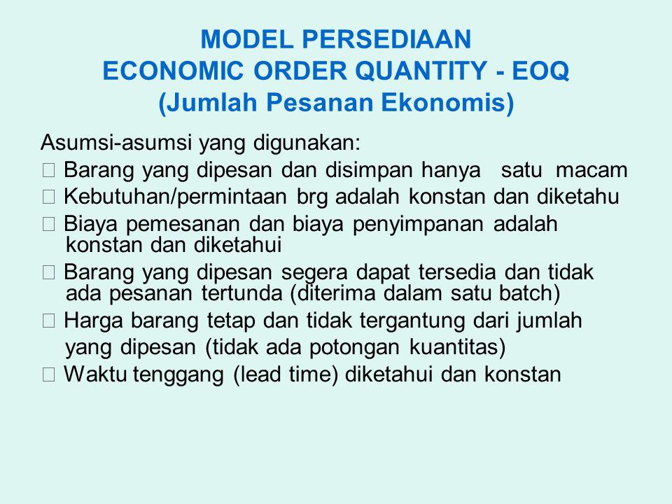 MODEL PERSEDIAAN ECONOMIC ORDER QUANTITY - EOQ (Jumlah Pesanan Ekonomis) Asumsi-asumsi yang digunakan:  Barang yang dipesan dan disimpan hanya satu m