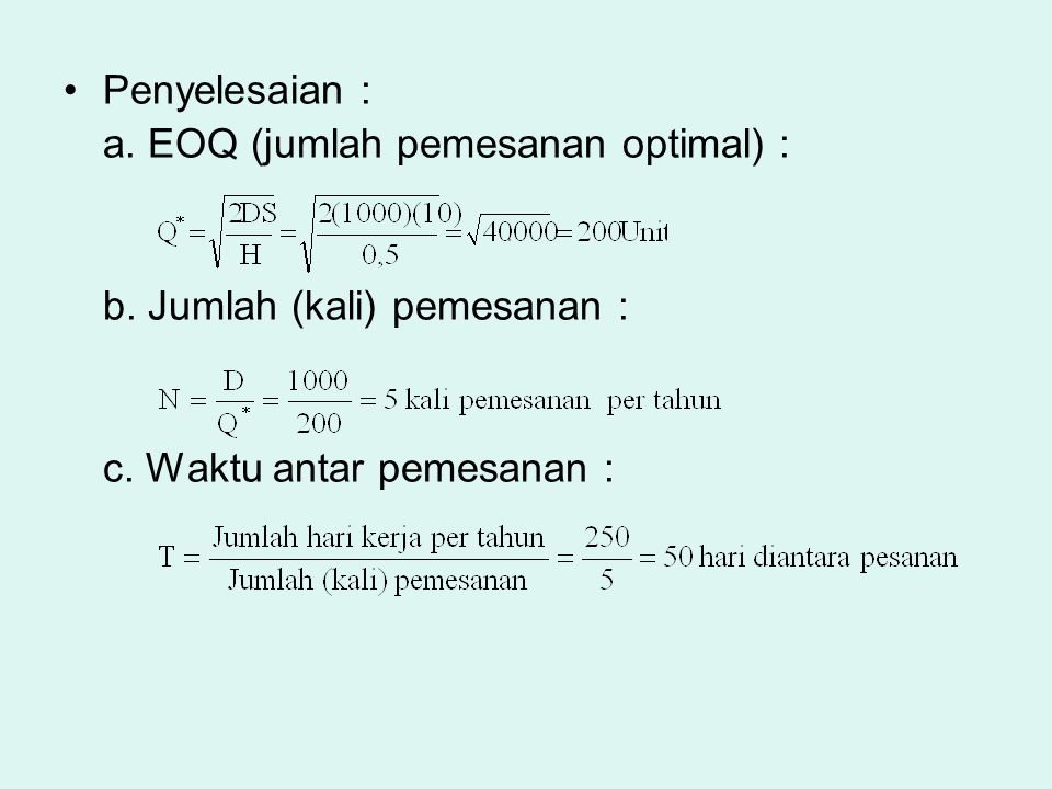 Penyelesaian : a. EOQ (jumlah pemesanan optimal) : b. Jumlah (kali) pemesanan : c. Waktu antar pemesanan :