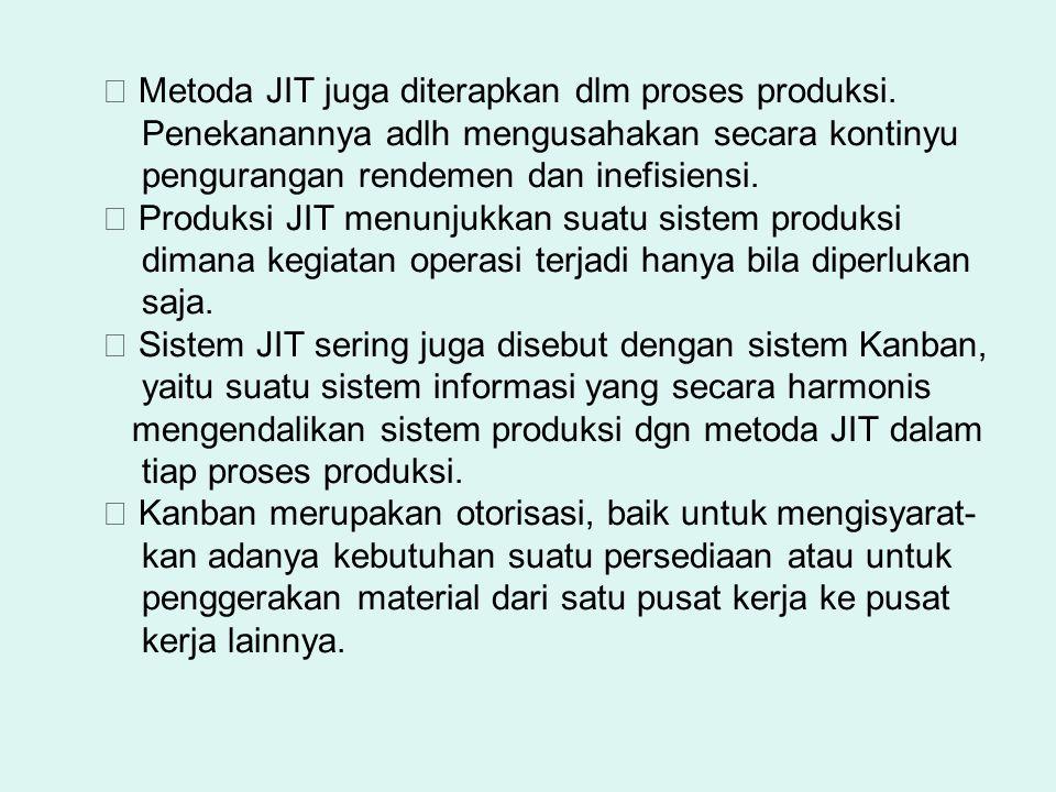  Metoda JIT juga diterapkan dlm proses produksi. Penekanannya adlh mengusahakan secara kontinyu pengurangan rendemen dan inefisiensi.  Produksi JIT