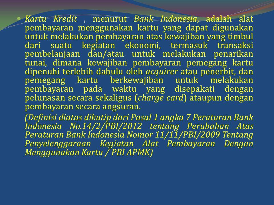 Kartu Kredit, menurut Bank Indonesia, adalah alat pembayaran menggunakan kartu yang dapat digunakan untuk melakukan pembayaran atas kewajiban yang timbul dari suatu kegiatan ekonomi, termasuk transaksi pembelanjaan dan/atau untuk melakukan penarikan tunai, dimana kewajiban pembayaran pemegang kartu dipenuhi terlebih dahulu oleh acquirer atau penerbit, dan pemegang kartu berkewajiban untuk melakukan pembayaran pada waktu yang disepakati dengan pelunasan secara sekaligus (charge card) ataupun dengan pembayaran secara angsuran.