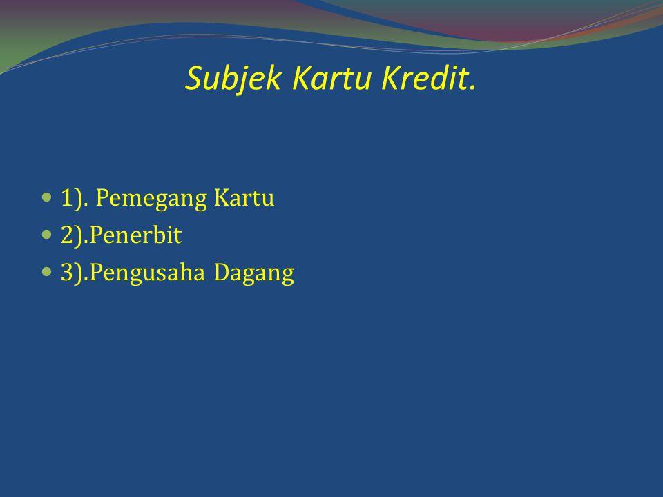 Subjek Kartu Kredit. 1). Pemegang Kartu 2).Penerbit 3).Pengusaha Dagang