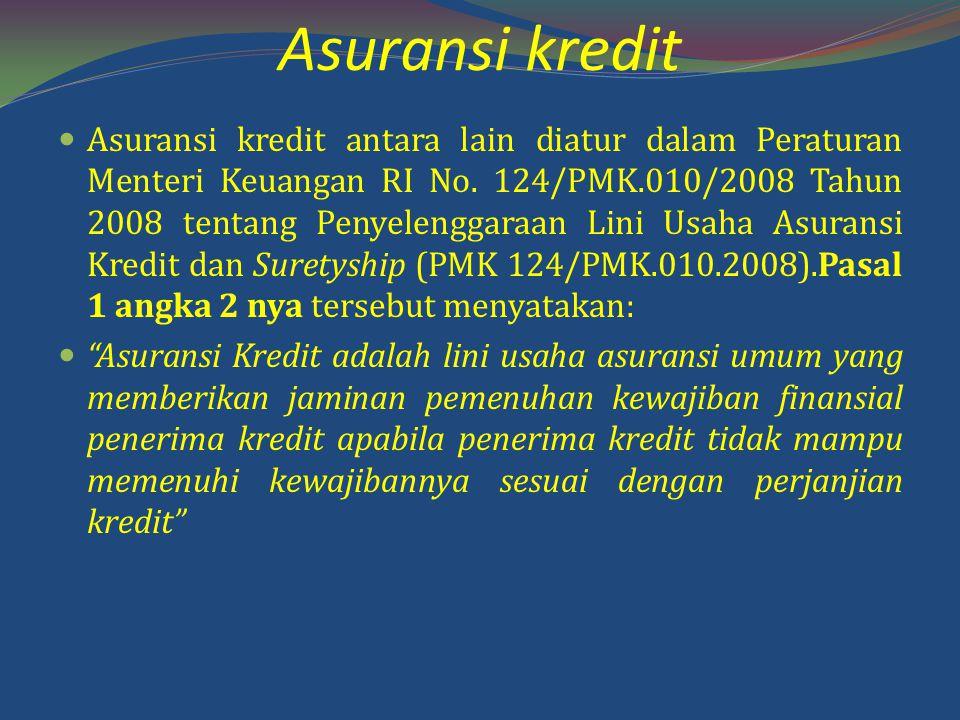 Asuransi kredit Asuransi kredit antara lain diatur dalam Peraturan Menteri Keuangan RI No. 124/PMK.010/2008 Tahun 2008 tentang Penyelenggaraan Lini Us