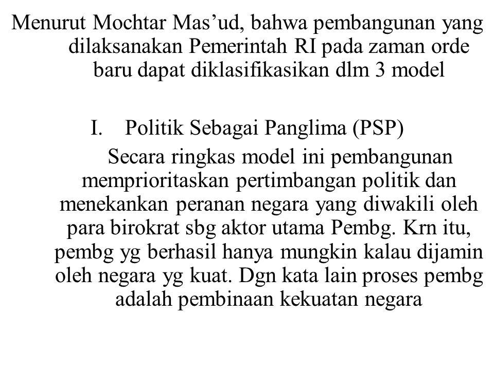 Menurut Mochtar Mas'ud, bahwa pembangunan yang dilaksanakan Pemerintah RI pada zaman orde baru dapat diklasifikasikan dlm 3 model I. Politik Sebagai P