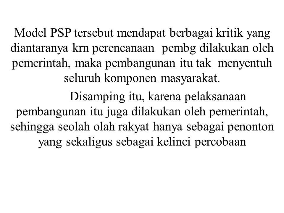 Model PSP tersebut mendapat berbagai kritik yang diantaranya krn perencanaan pembg dilakukan oleh pemerintah, maka pembangunan itu tak menyentuh selur