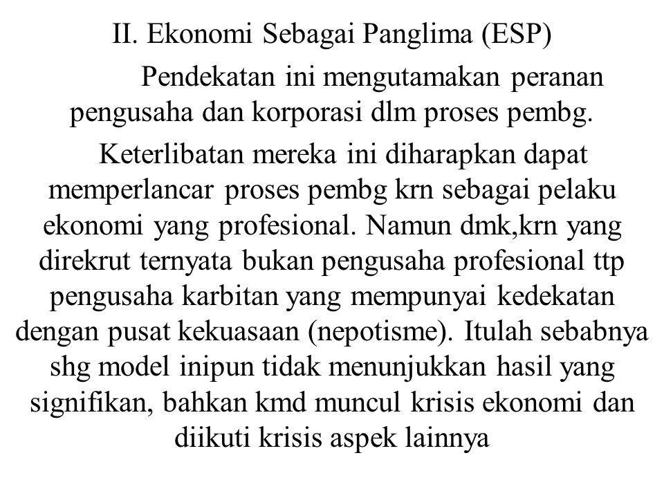 II. Ekonomi Sebagai Panglima (ESP) Pendekatan ini mengutamakan peranan pengusaha dan korporasi dlm proses pembg. Keterlibatan mereka ini diharapkan da