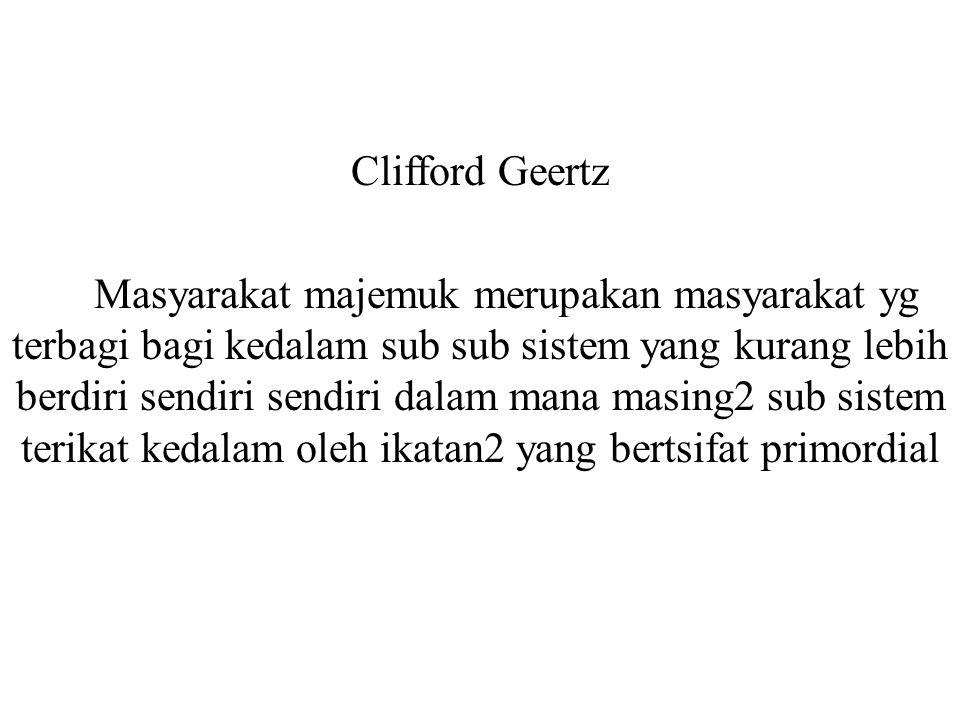 Clifford Geertz Masyarakat majemuk merupakan masyarakat yg terbagi bagi kedalam sub sub sistem yang kurang lebih berdiri sendiri sendiri dalam mana ma