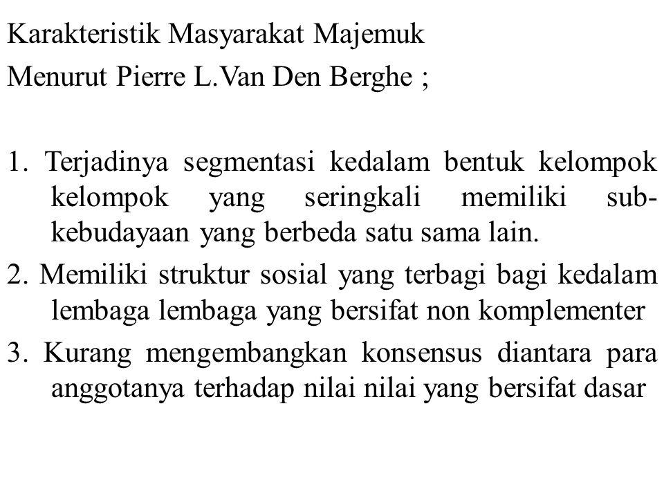 Karakteristik Masyarakat Majemuk Menurut Pierre L.Van Den Berghe ; 1. Terjadinya segmentasi kedalam bentuk kelompok kelompok yang seringkali memiliki