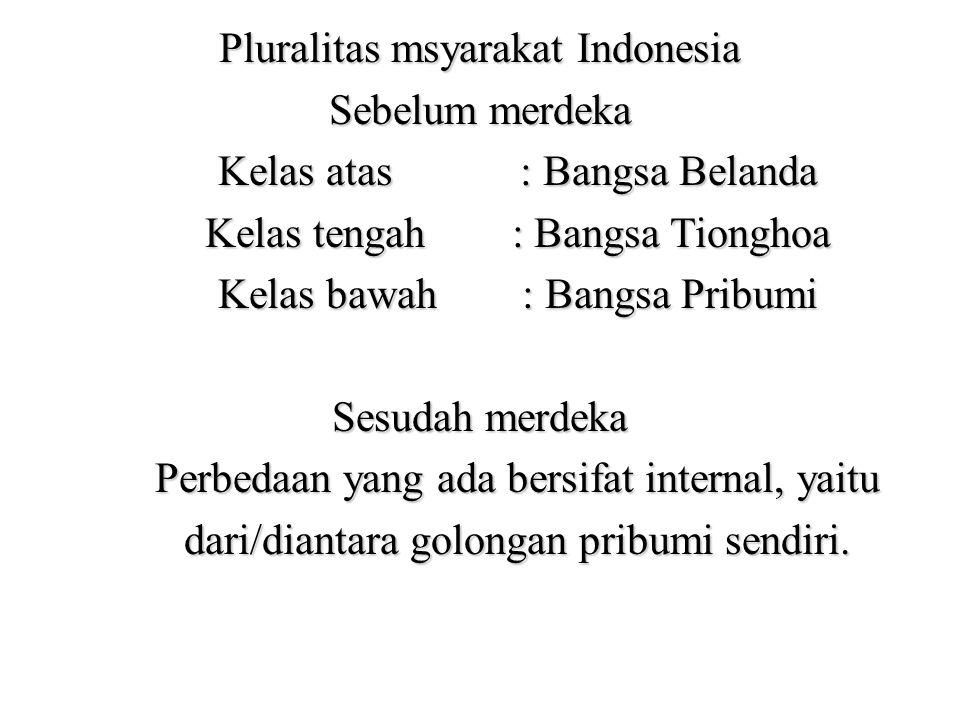 Pluralitas msyarakat Indonesia Sebelum merdeka Kelas atas : Bangsa Belanda Kelas atas : Bangsa Belanda Kelas tengah : Bangsa Tionghoa Kelas tengah : B