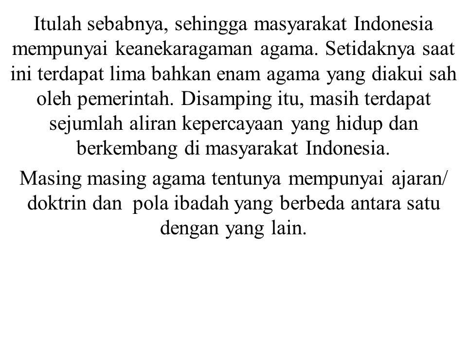 Itulah sebabnya, sehingga masyarakat Indonesia mempunyai keanekaragaman agama. Setidaknya saat ini terdapat lima bahkan enam agama yang diakui sah ole