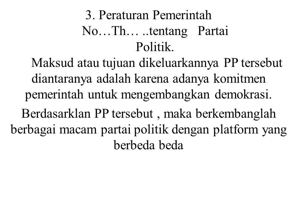 3. Peraturan Pemerintah No…Th…..tentang Partai Politik. Maksud atau tujuan dikeluarkannya PP tersebut diantaranya adalah karena adanya komitmen pemeri