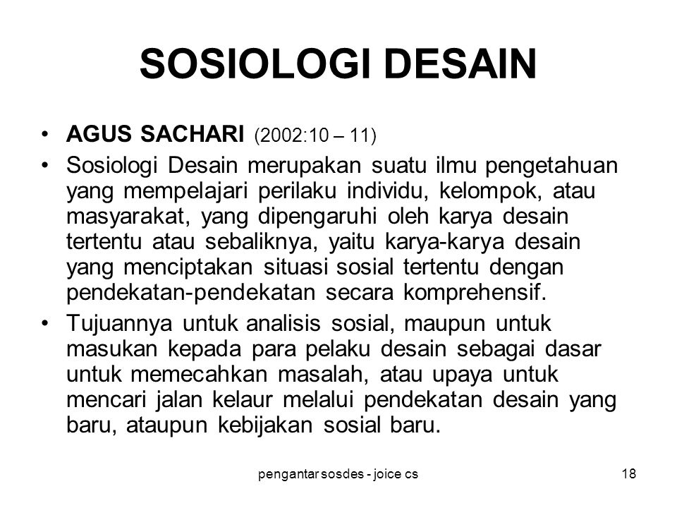 pengantar sosdes - joice cs18 SOSIOLOGI DESAIN AGUS SACHARI (2002:10 – 11) Sosiologi Desain merupakan suatu ilmu pengetahuan yang mempelajari perilaku