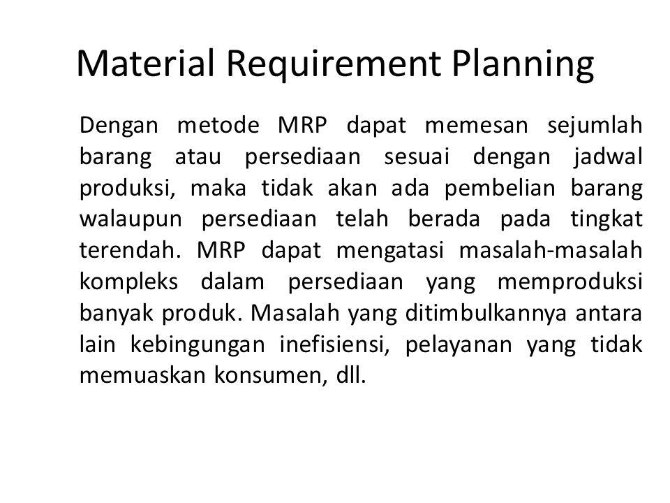 Material Requirement Planning Dengan metode MRP dapat memesan sejumlah barang atau persediaan sesuai dengan jadwal produksi, maka tidak akan ada pembe