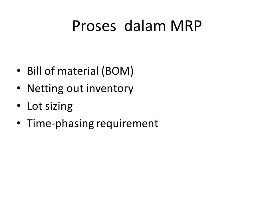 Proses dalam MRP Bill of material (BOM) Netting out inventory Lot sizing Time-phasing requirement