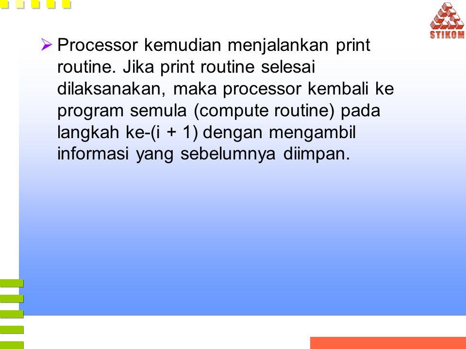  Processor kemudian menjalankan print routine. Jika print routine selesai dilaksanakan, maka processor kembali ke program semula (compute routine) pa