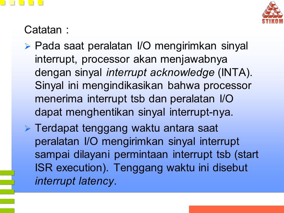 Catatan :  Pada saat peralatan I/O mengirimkan sinyal interrupt, processor akan menjawabnya dengan sinyal interrupt acknowledge (INTA). Sinyal ini me