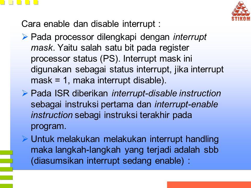 Cara enable dan disable interrupt :  Pada processor dilengkapi dengan interrupt mask. Yaitu salah satu bit pada register processor status (PS). Inter