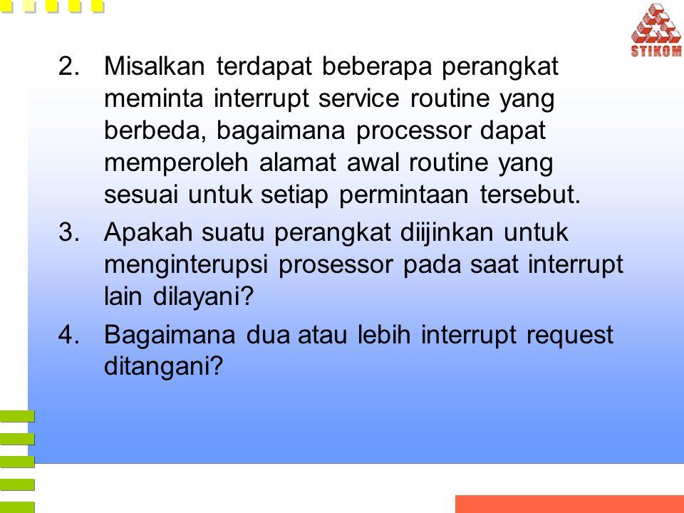 2.Misalkan terdapat beberapa perangkat meminta interrupt service routine yang berbeda, bagaimana processor dapat memperoleh alamat awal routine yang s