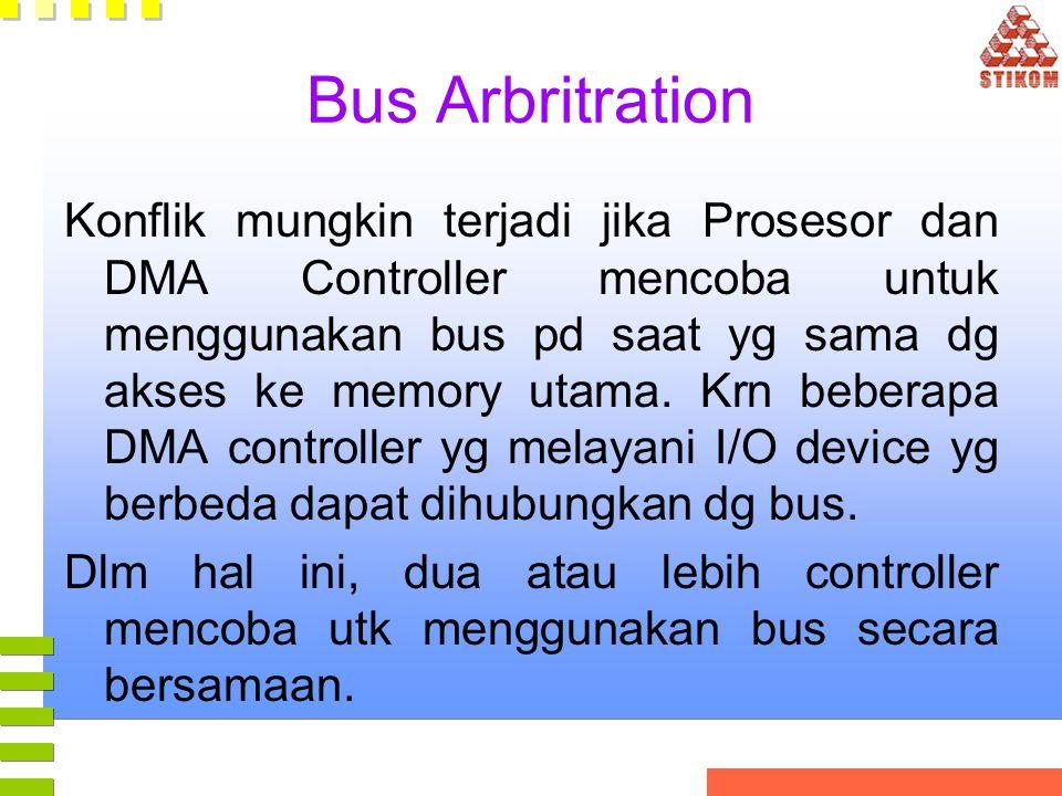 Bus Arbritration Konflik mungkin terjadi jika Prosesor dan DMA Controller mencoba untuk menggunakan bus pd saat yg sama dg akses ke memory utama. Krn