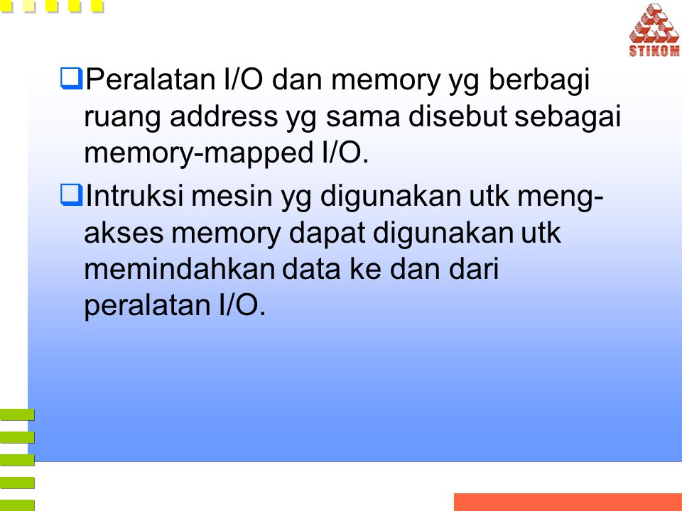  Peralatan I/O dan memory yg berbagi ruang address yg sama disebut sebagai memory-mapped I/O.  Intruksi mesin yg digunakan utk meng- akses memory da