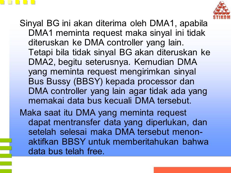 Sinyal BG ini akan diterima oleh DMA1, apabila DMA1 meminta request maka sinyal ini tidak diteruskan ke DMA controller yang lain. Tetapi bila tidak si