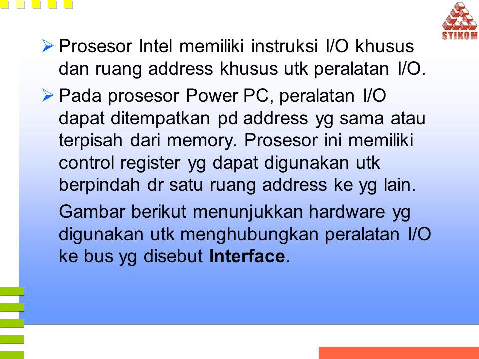  Prosesor Intel memiliki instruksi I/O khusus dan ruang address khusus utk peralatan I/O.  Pada prosesor Power PC, peralatan I/O dapat ditempatkan p