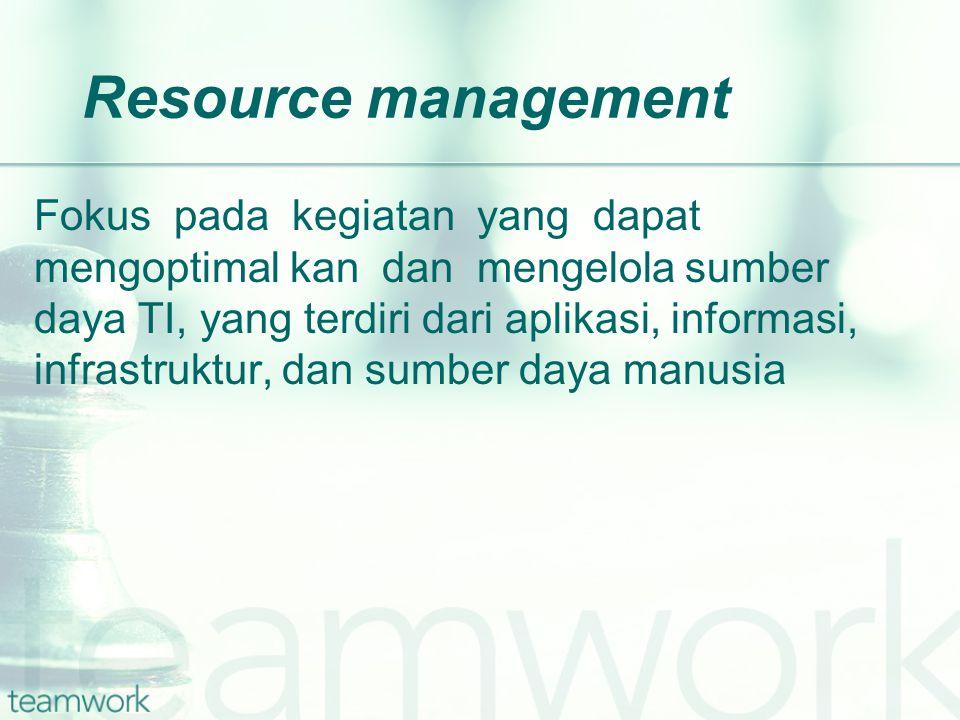 Resource management Fokus pada kegiatan yang dapat mengoptimal kan dan mengelola sumber daya TI, yang terdiri dari aplikasi, informasi, infrastruktur, dan sumber daya manusia