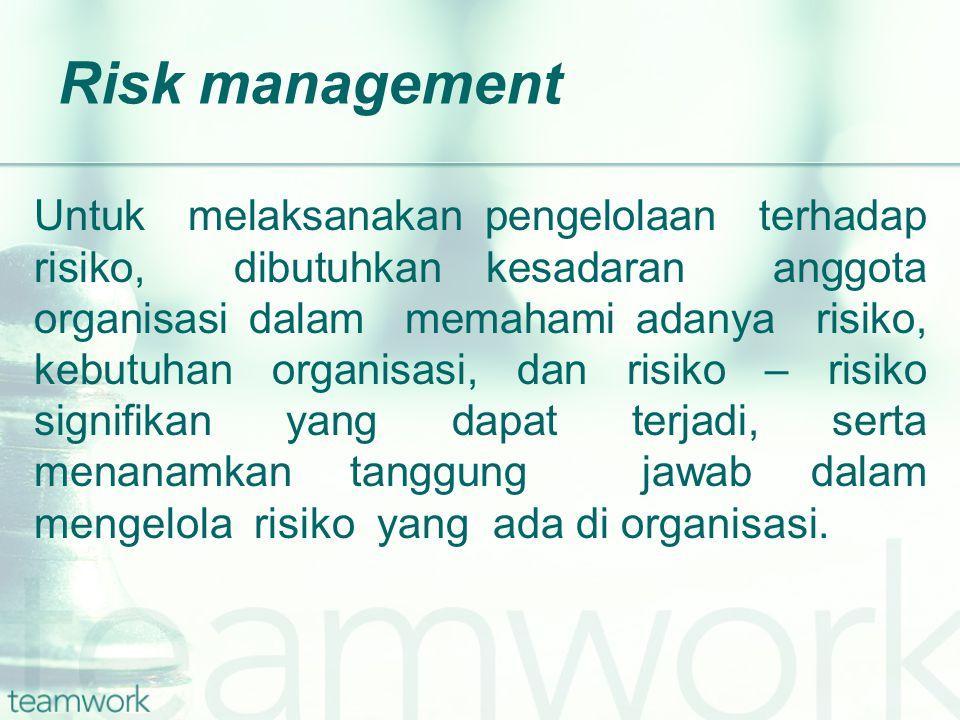 Risk management Untuk melaksanakan pengelolaan terhadap risiko, dibutuhkan kesadaran anggota organisasi dalam memahami adanya risiko, kebutuhan organisasi, dan risiko – risiko signifikan yang dapat terjadi, serta menanamkan tanggung jawab dalam mengelola risiko yang ada di organisasi.